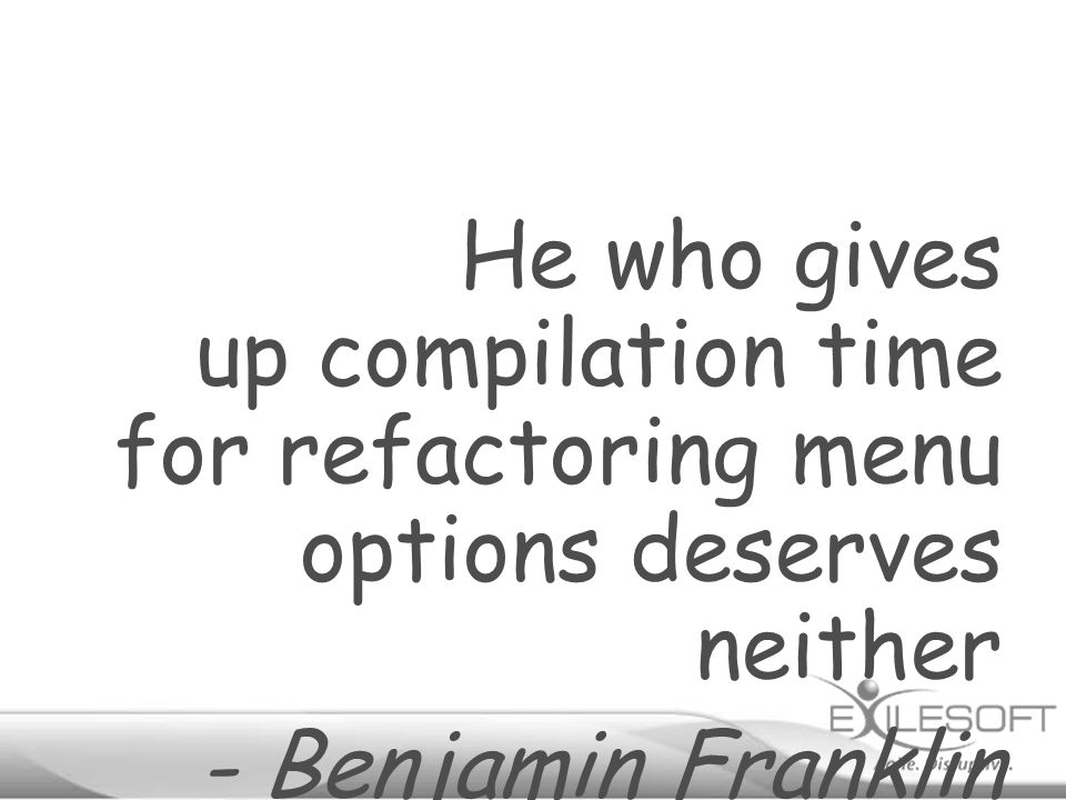 He who gives up compilation time for refactoring menu options deserves neither - Benjamin Franklin