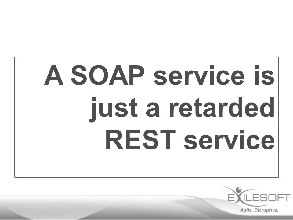 A SOAP service is just a retarded REST service