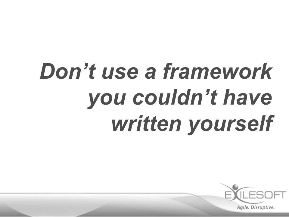 Don't use a framework you couldn't have written yourself