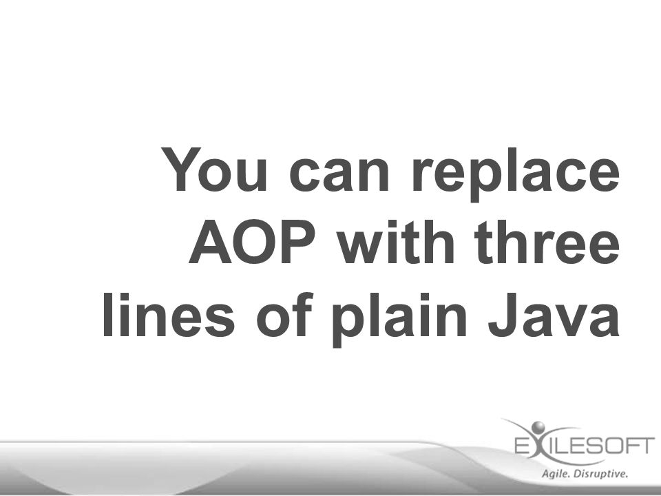 You can replace AOP with three lines of plain Java