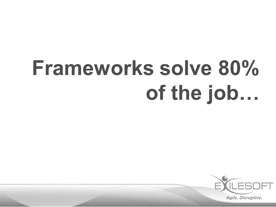 Frameworks solve 80% of the job…
