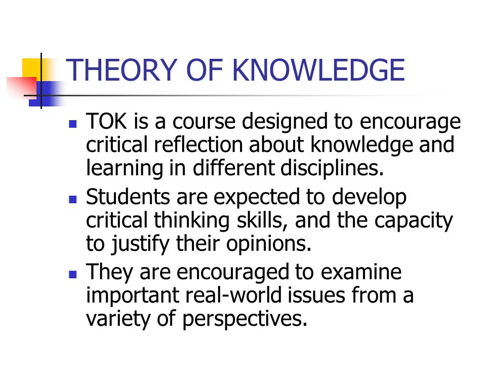 THEORY OF KNOWLEDGE TOK is a course designed to encourage critical reflection about knowledge and learning in different disciplines.