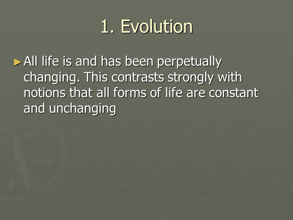 1. Evolution All life is and has been perpetually changing.