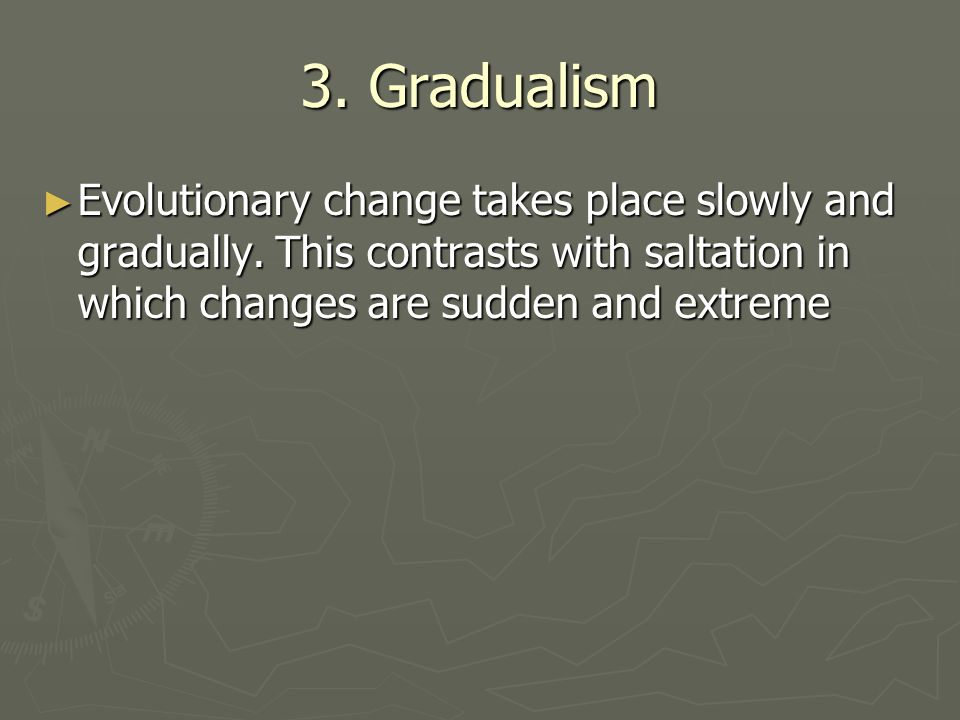 3. Gradualism Evolutionary change takes place slowly and gradually.