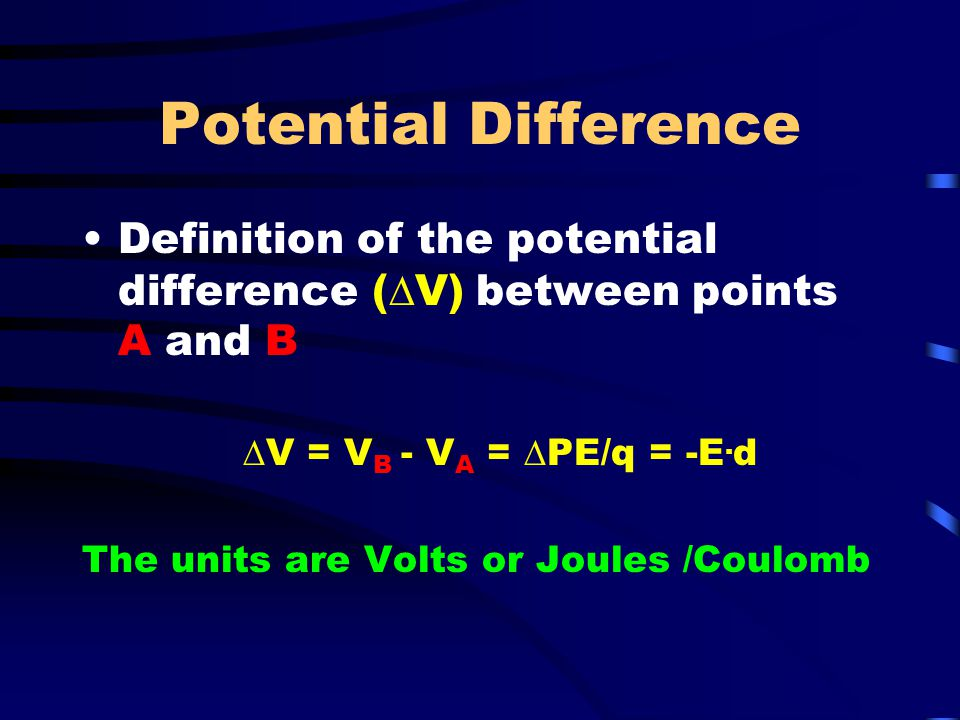 Potential Difference Definition of the potential difference (DV) between points A and B. DV = VB - VA = DPE/q = -E.d.