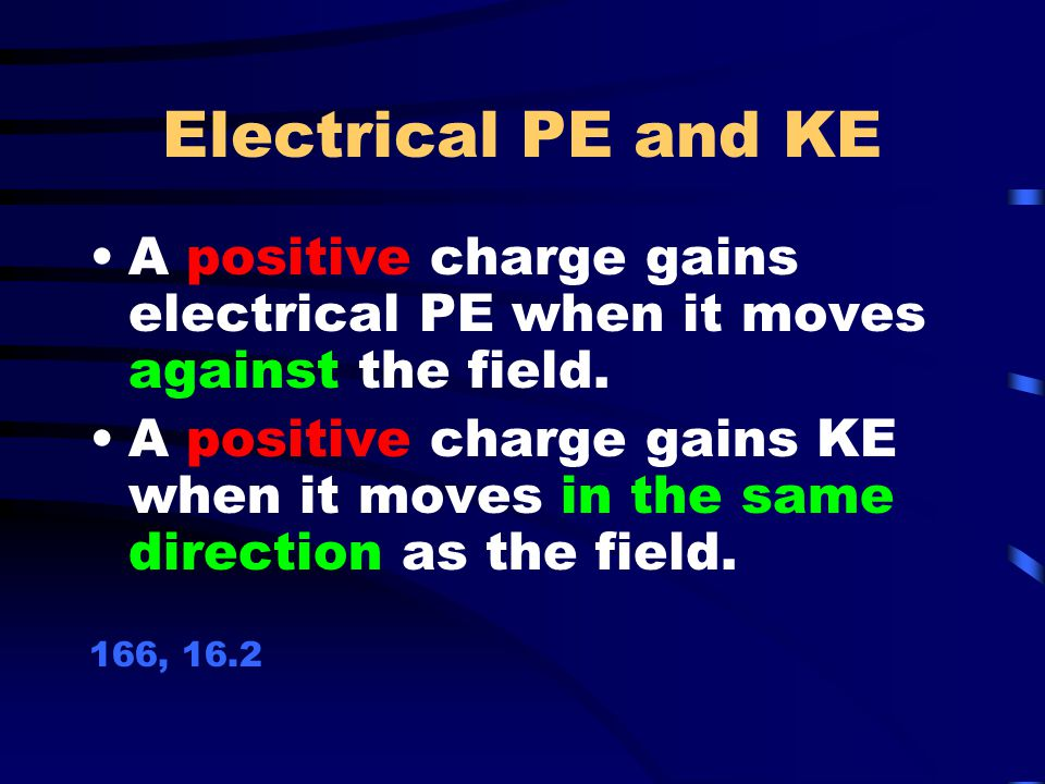 Electrical PE and KE A positive charge gains electrical PE when it moves against the field.