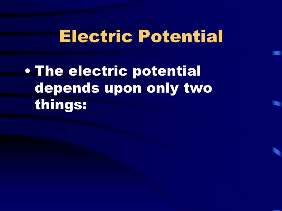 Electric Potential The electric potential depends upon only two things:
