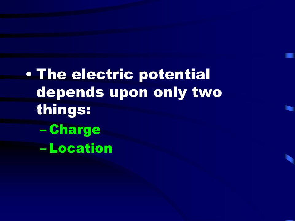 The electric potential depends upon only two things: