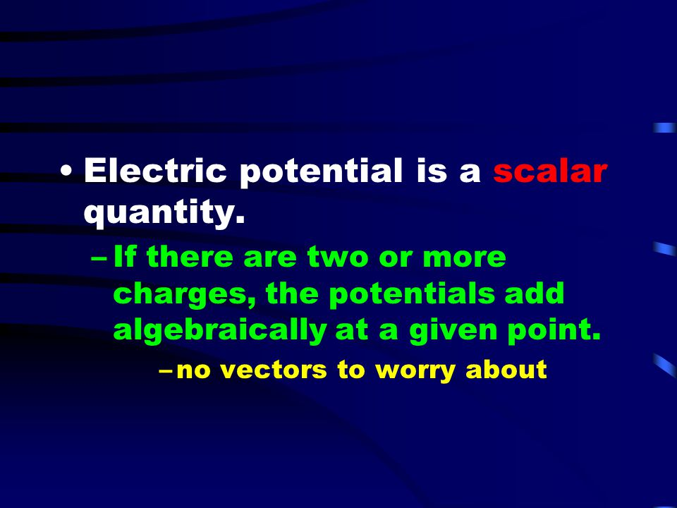 Electric potential is a scalar quantity.