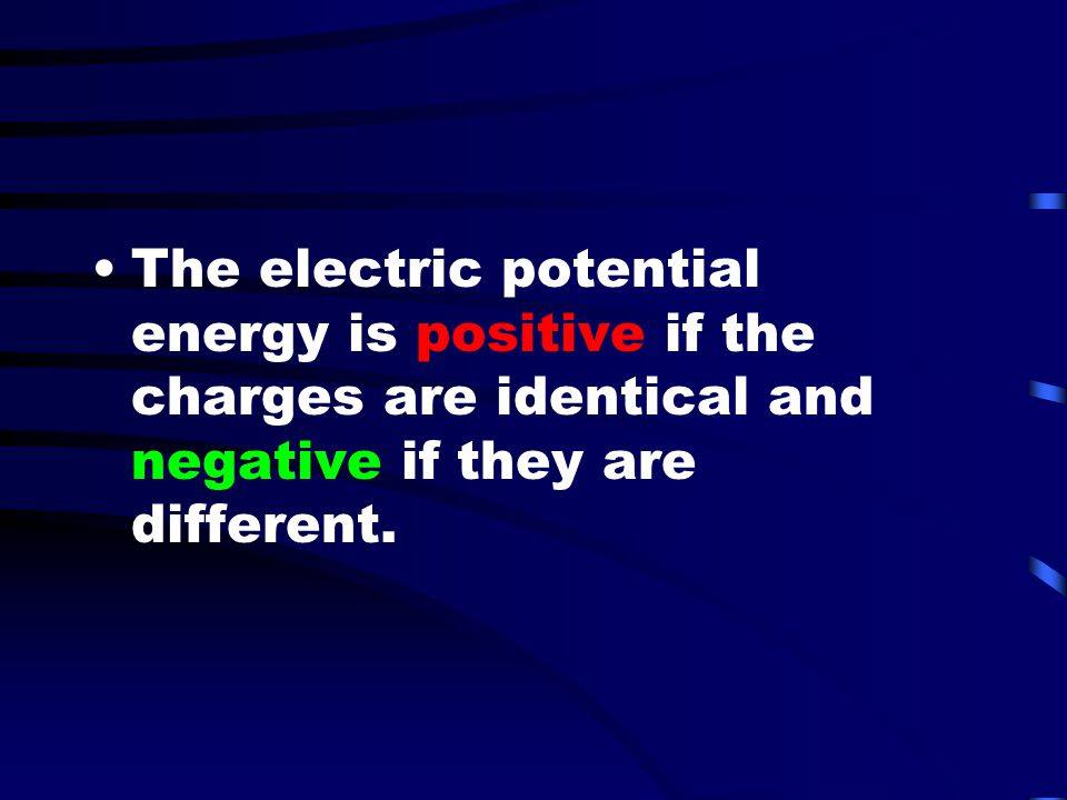 The electric potential energy is positive if the charges are identical and negative if they are different.