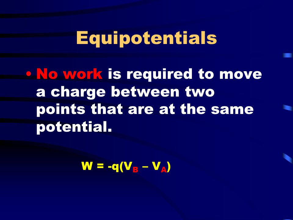 Equipotentials No work is required to move a charge between two points that are at the same potential.