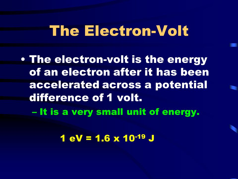 The Electron-Volt The electron-volt is the energy of an electron after it has been accelerated across a potential difference of 1 volt.