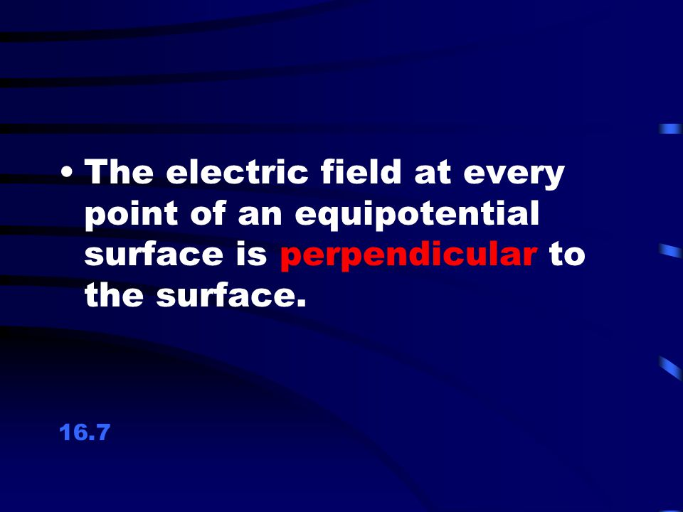 The electric field at every point of an equipotential surface is perpendicular to the surface.