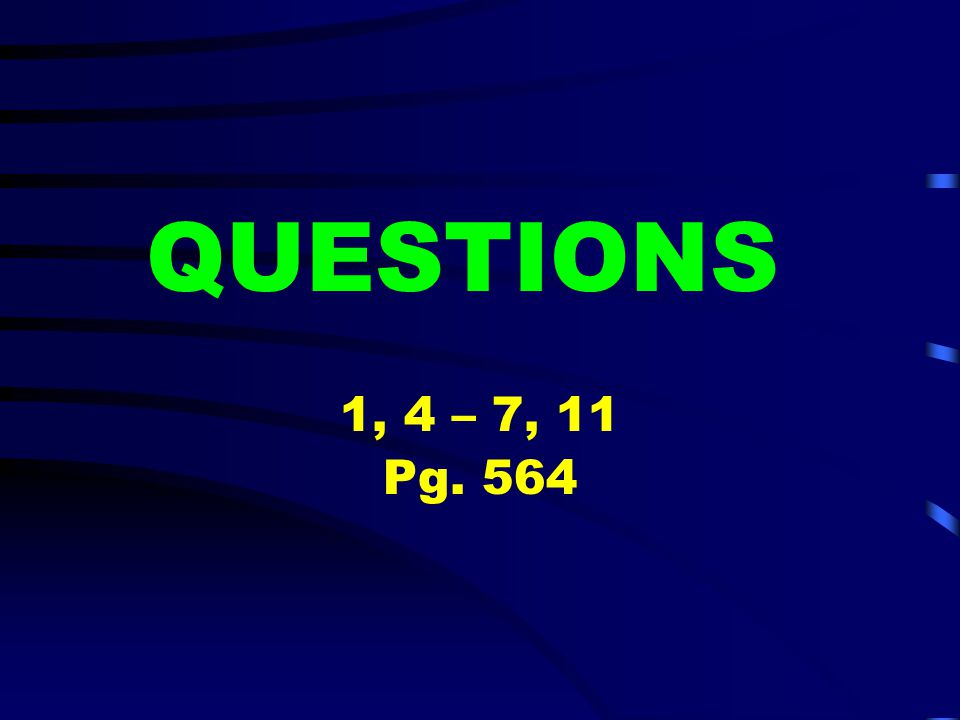 QUESTIONS 1, 4 – 7, 11 Pg. 564