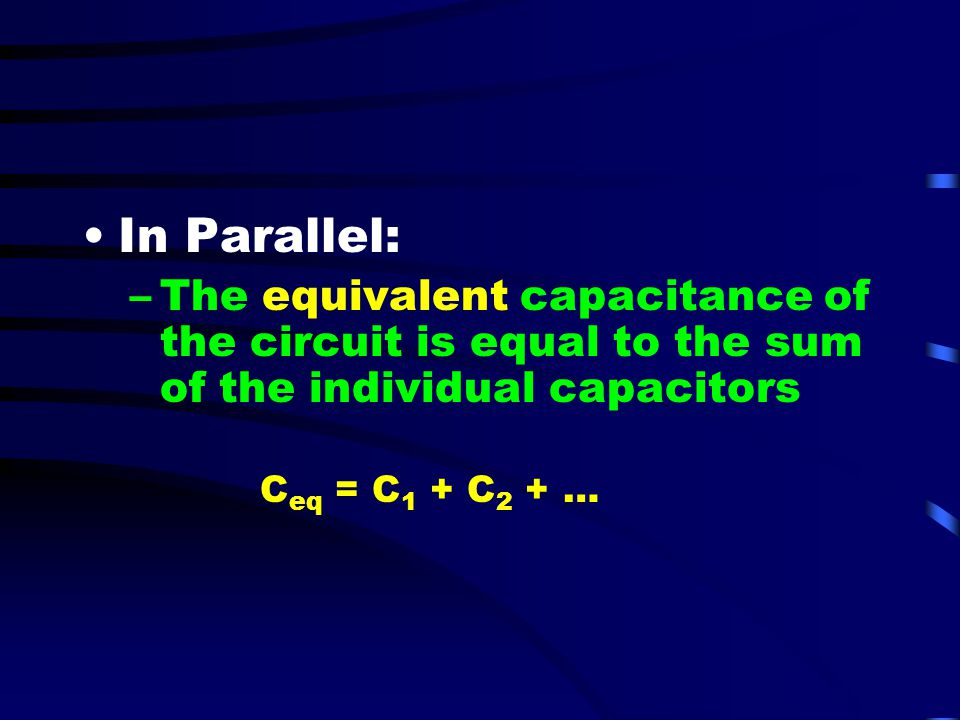 In Parallel: The equivalent capacitance of the circuit is equal to the sum of the individual capacitors.