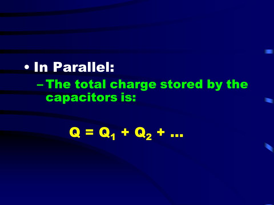 In Parallel: The total charge stored by the capacitors is: Q = Q1 + Q2 + …