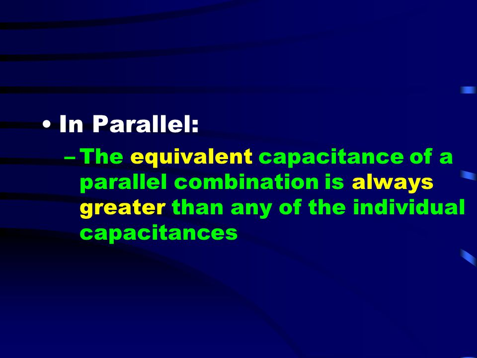 In Parallel: The equivalent capacitance of a parallel combination is always greater than any of the individual capacitances.