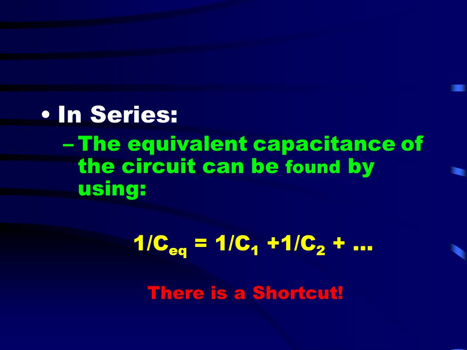 In Series: The equivalent capacitance of the circuit can be found by using: 1/Ceq = 1/C1 +1/C2 + …