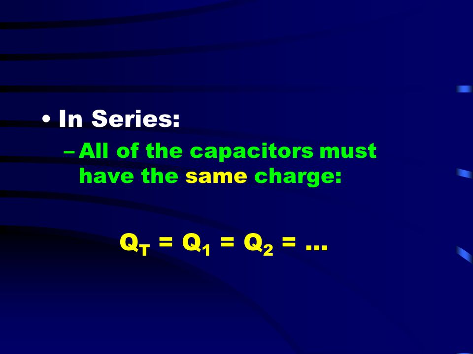 In Series: All of the capacitors must have the same charge: QT = Q1 = Q2 = …