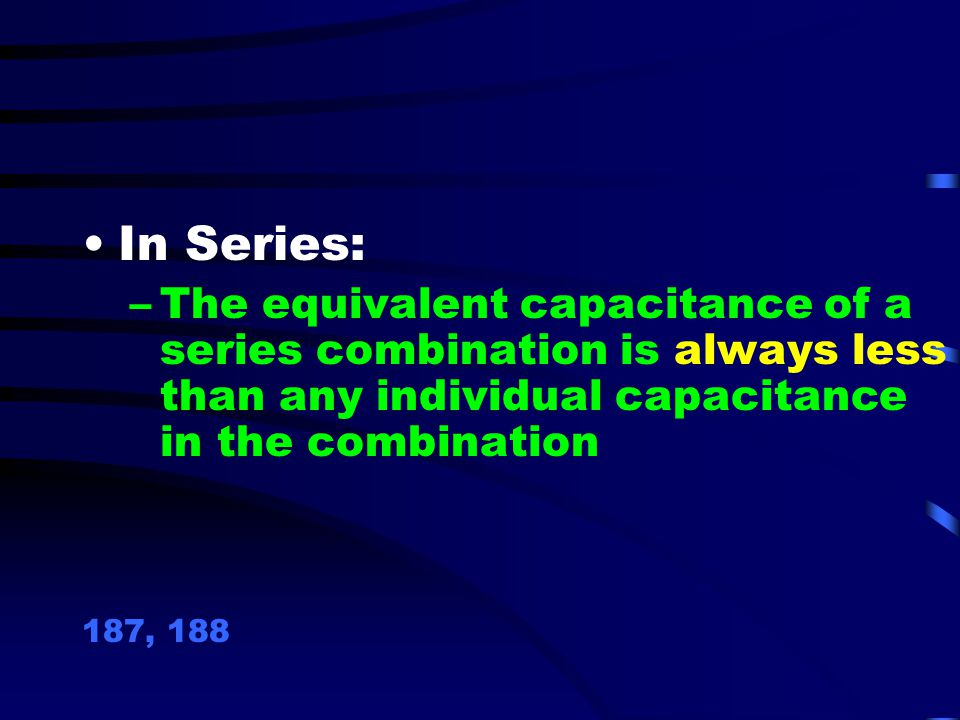 In Series: The equivalent capacitance of a series combination is always less than any individual capacitance in the combination.