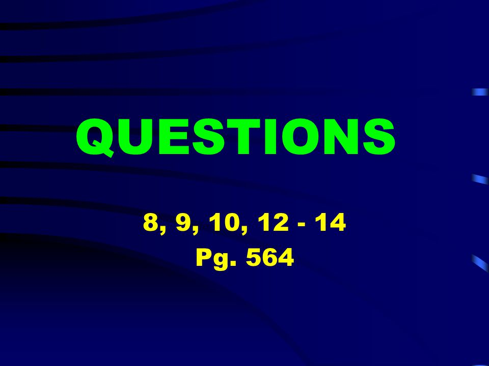 QUESTIONS 8, 9, 10, 12 - 14 Pg. 564