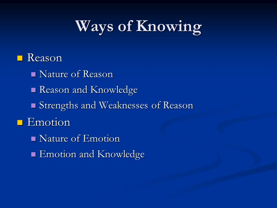 Ways of Knowing Reason Emotion Nature of Reason Reason and Knowledge