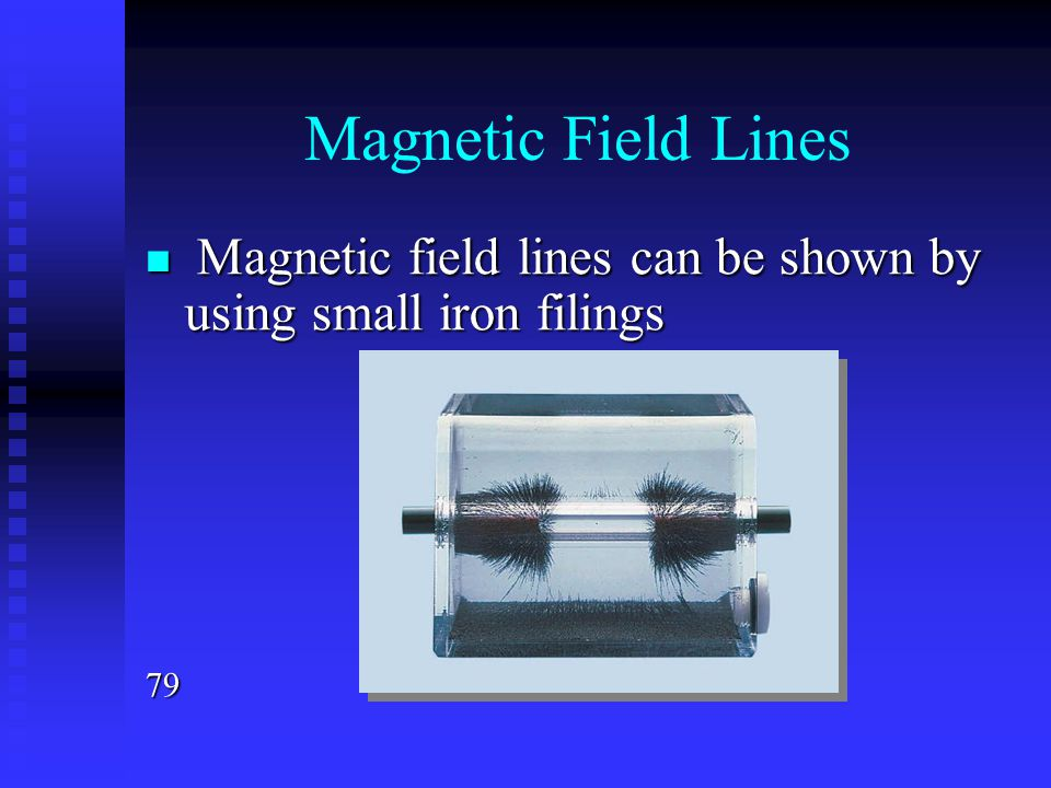 Magnetic Field Lines Magnetic field lines can be shown by using small iron filings 79
