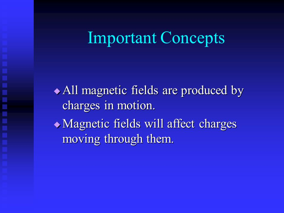Important Concepts All magnetic fields are produced by charges in motion.