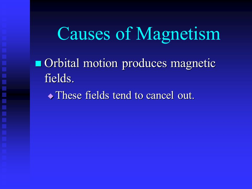 Causes of Magnetism Orbital motion produces magnetic fields.