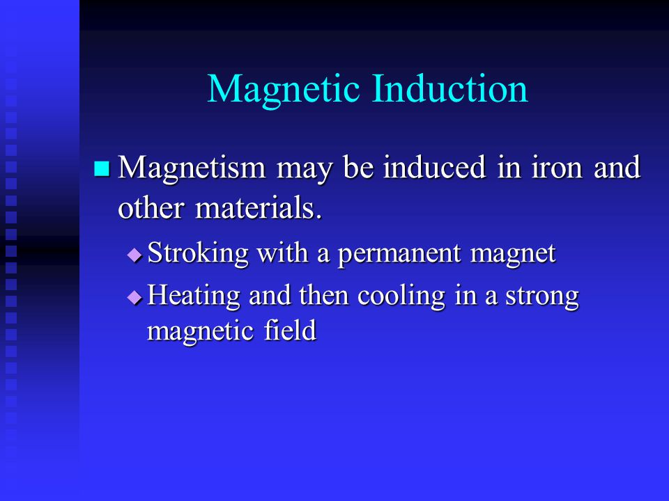 Magnetic Induction Magnetism may be induced in iron and other materials. Stroking with a permanent magnet.
