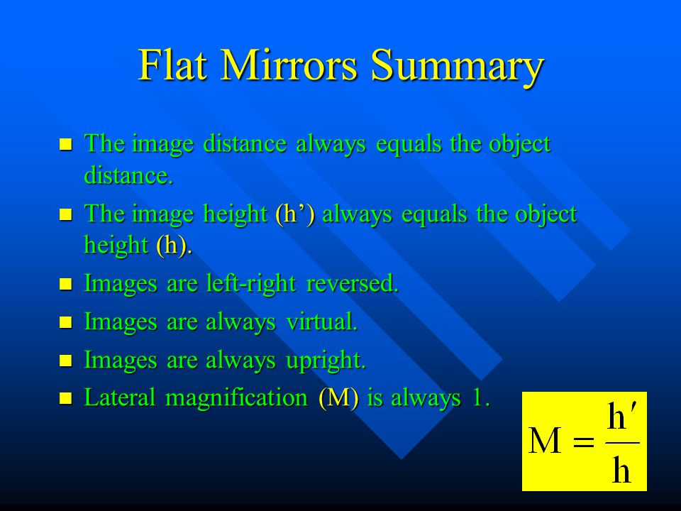Flat Mirrors Summary The image distance always equals the object distance. The image height (h') always equals the object height (h).