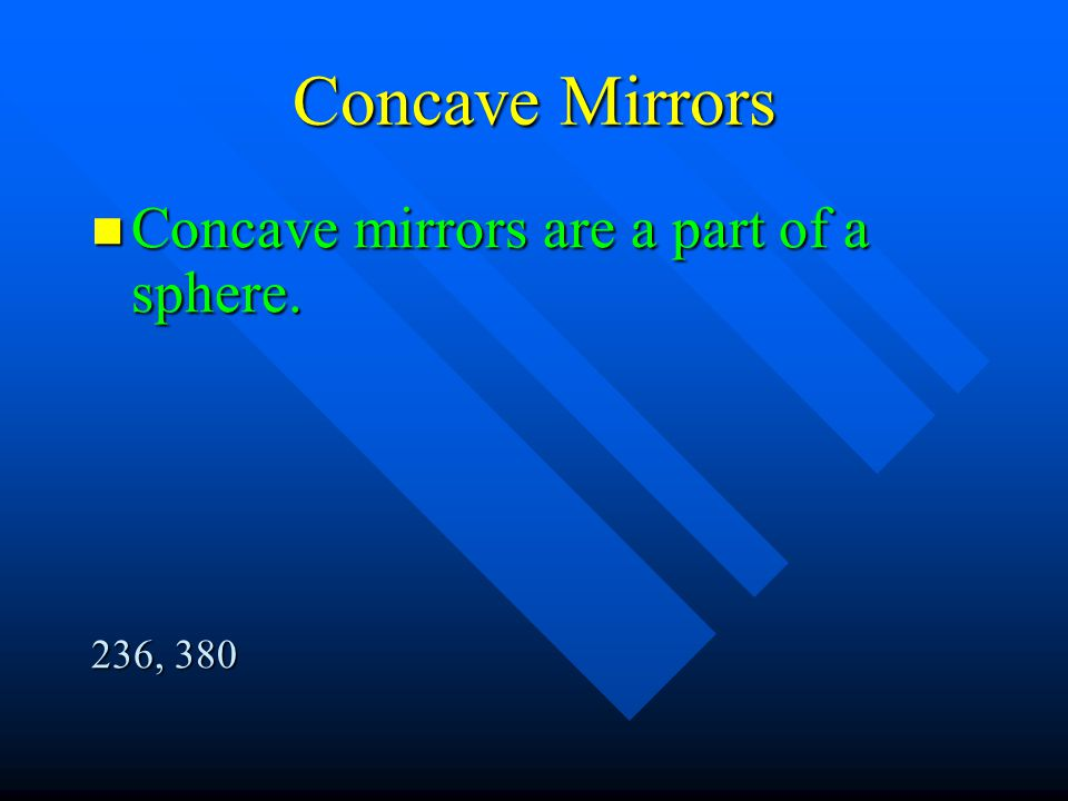 Concave Mirrors Concave mirrors are a part of a sphere. 236, 380