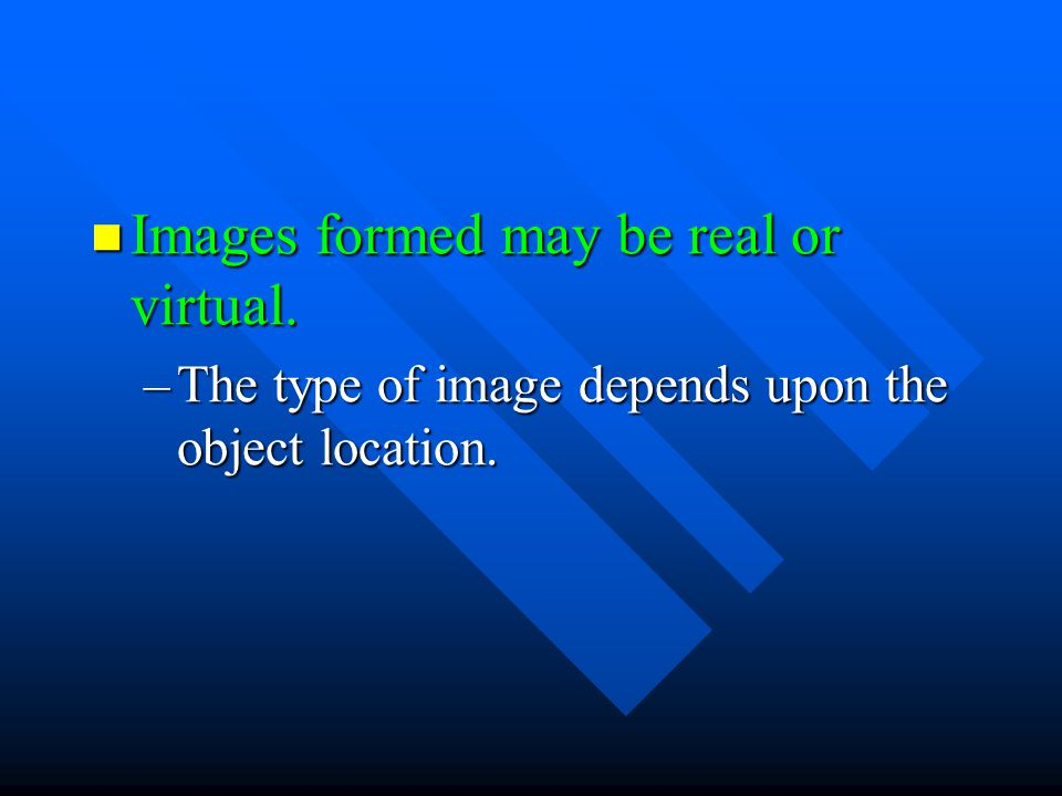 Images formed may be real or virtual.