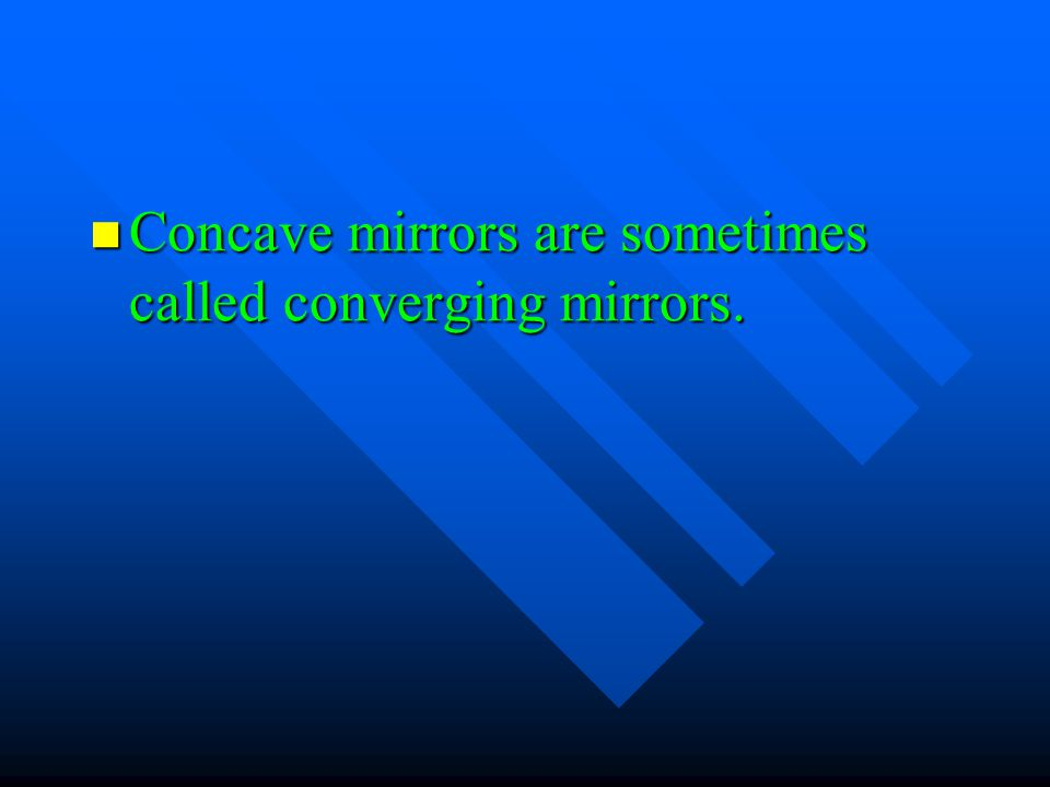 Concave mirrors are sometimes called converging mirrors.