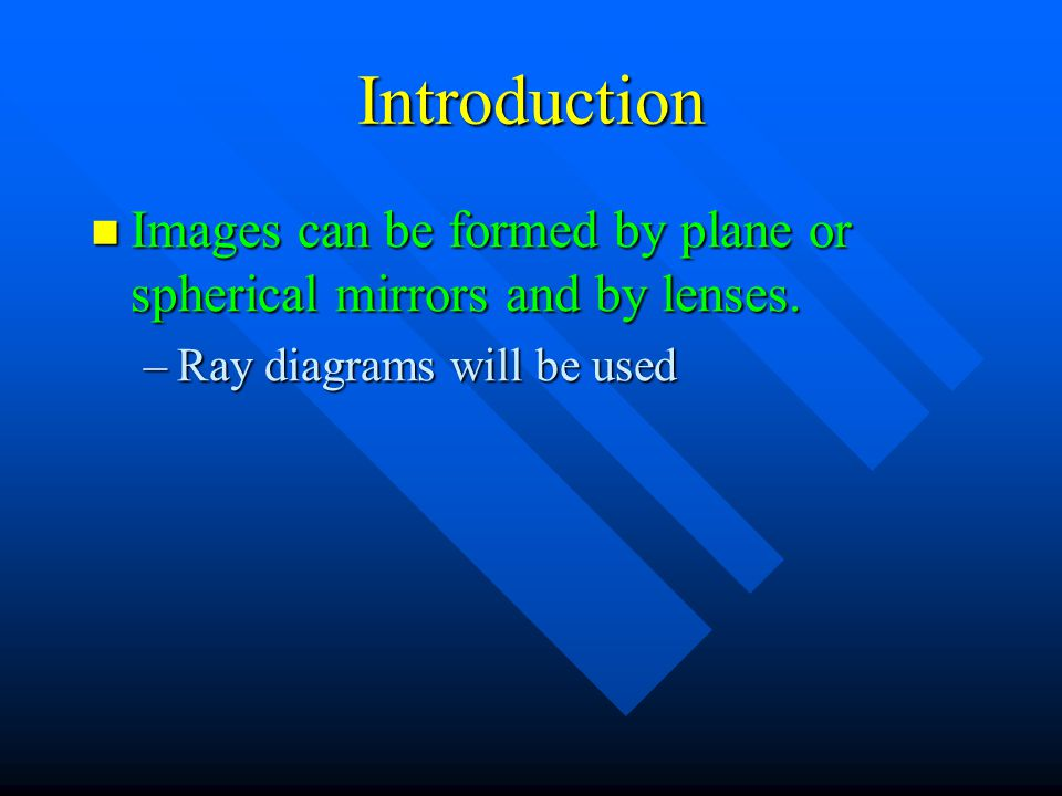 Introduction Images can be formed by plane or spherical mirrors and by lenses.
