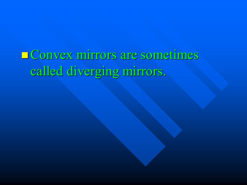 Convex mirrors are sometimes called diverging mirrors.