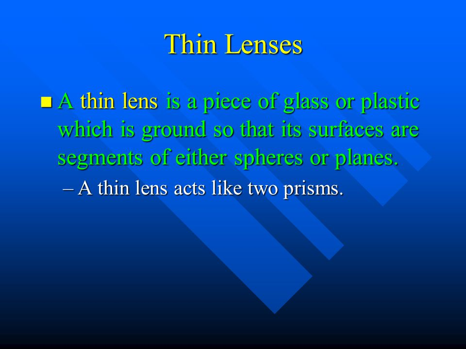 Thin Lenses A thin lens is a piece of glass or plastic which is ground so that its surfaces are segments of either spheres or planes.