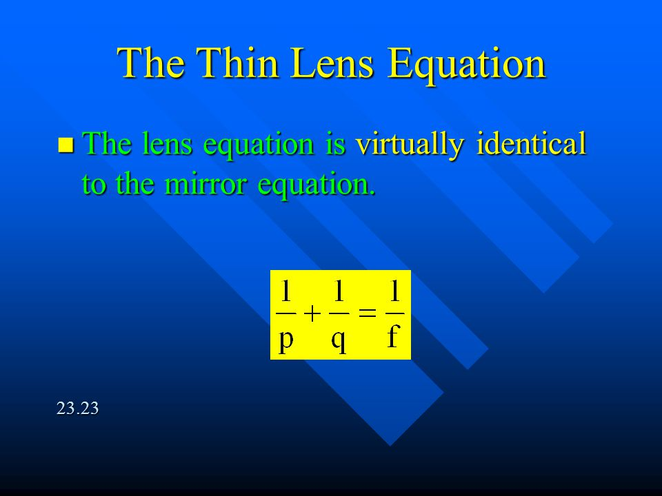 The Thin Lens Equation The lens equation is virtually identical to the mirror equation. 23.23