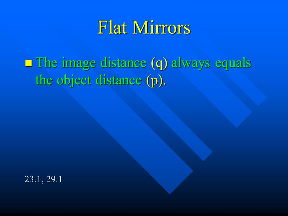Flat Mirrors The image distance (q) always equals the object distance (p). 23.1, 29.1