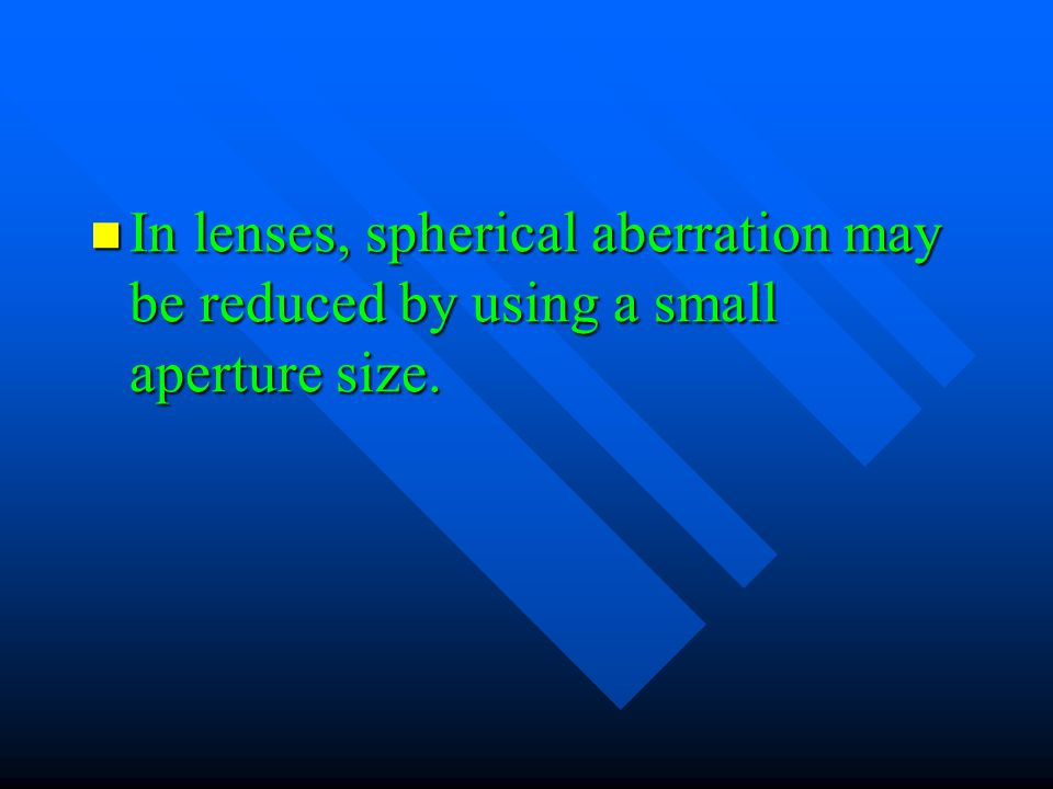 In lenses, spherical aberration may be reduced by using a small aperture size.