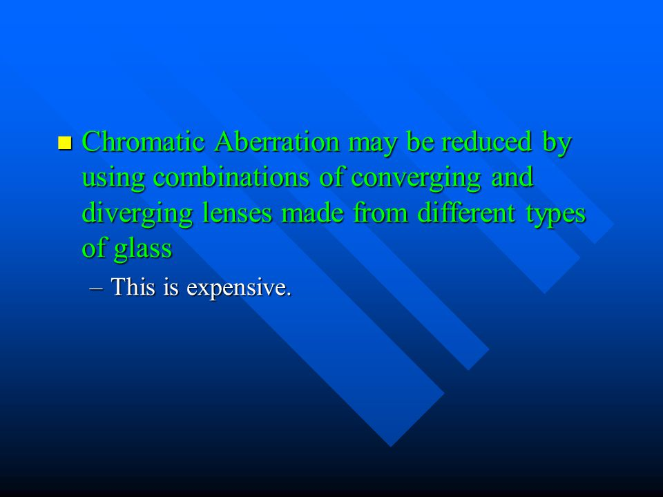 Chromatic Aberration may be reduced by using combinations of converging and diverging lenses made from different types of glass