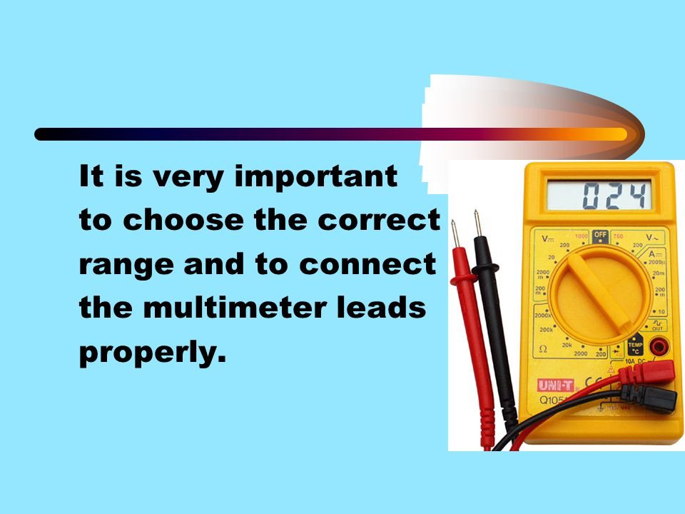 It is very important to choose the correct range and to connect the multimeter leads properly.
