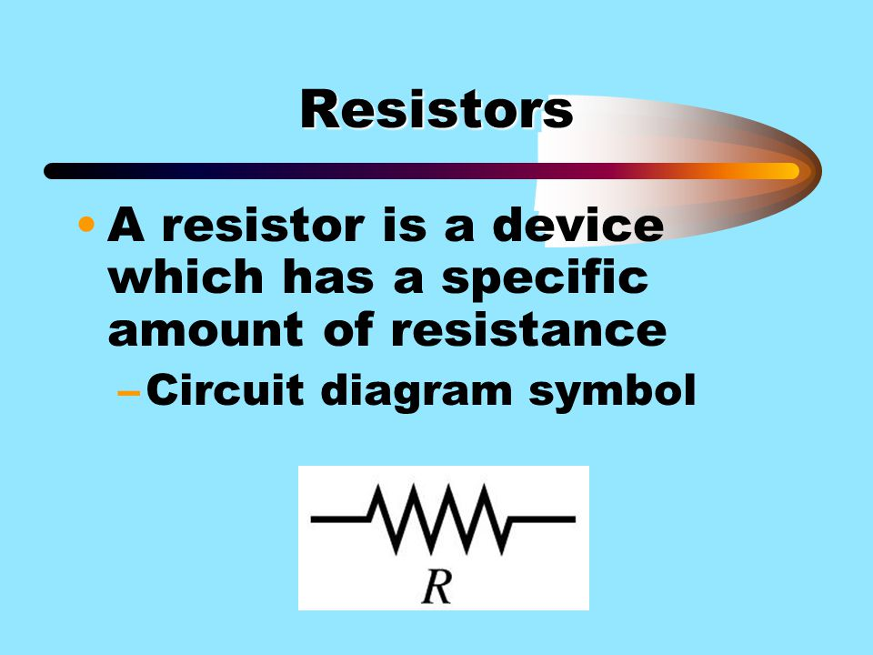 Resistors A resistor is a device which has a specific amount of resistance Circuit diagram symbol