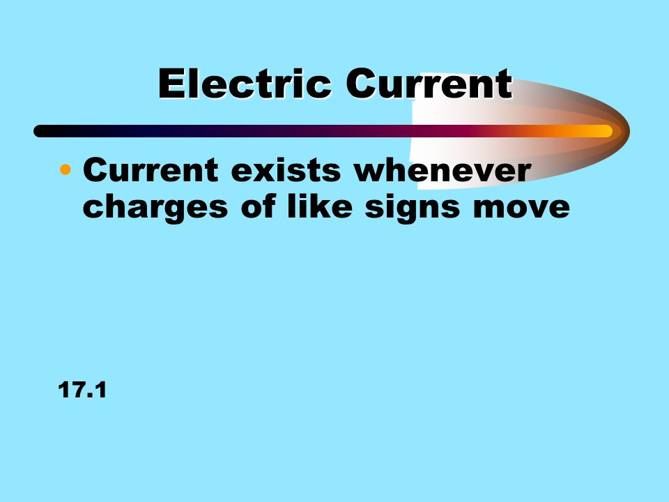 Electric Current Current exists whenever charges of like signs move