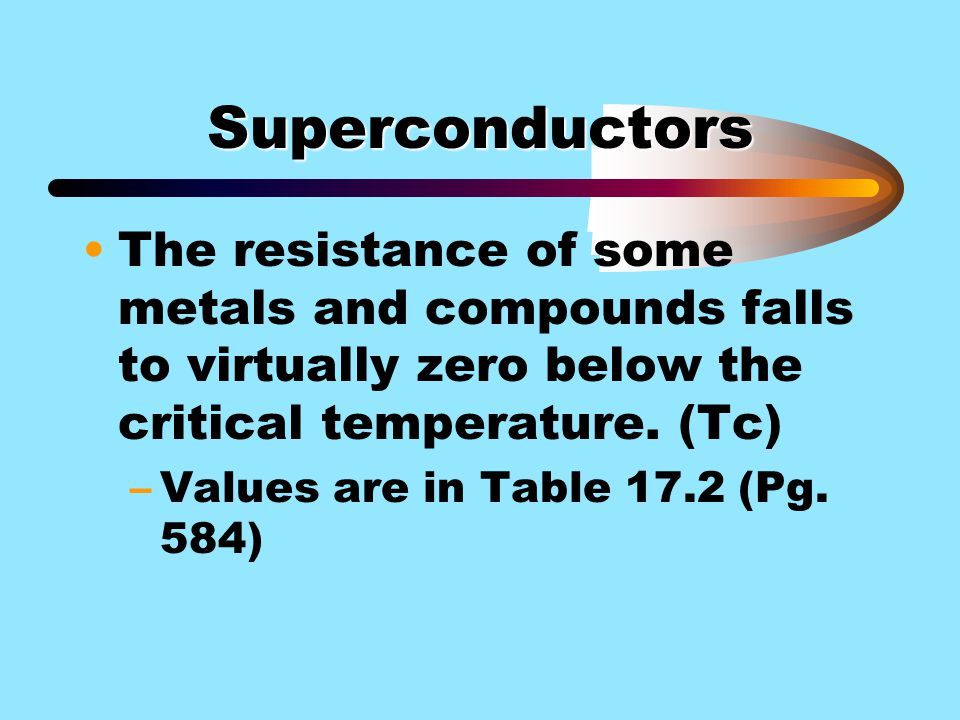Superconductors The resistance of some metals and compounds falls to virtually zero below the critical temperature. (Tc)