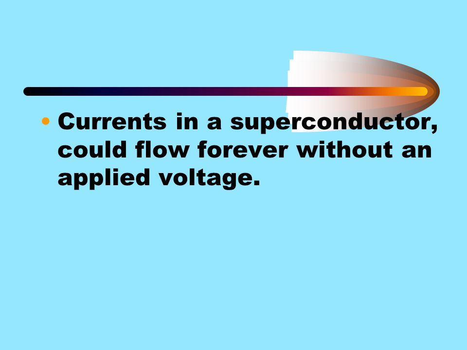 Currents in a superconductor, could flow forever without an applied voltage.