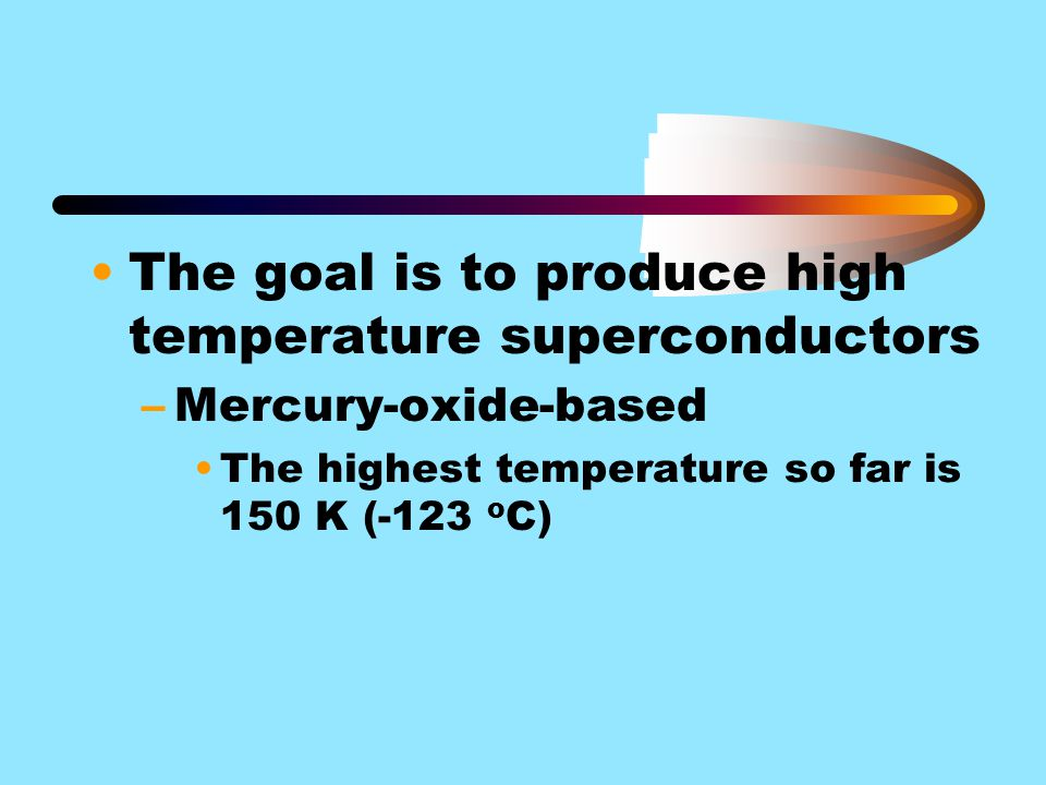 The goal is to produce high temperature superconductors