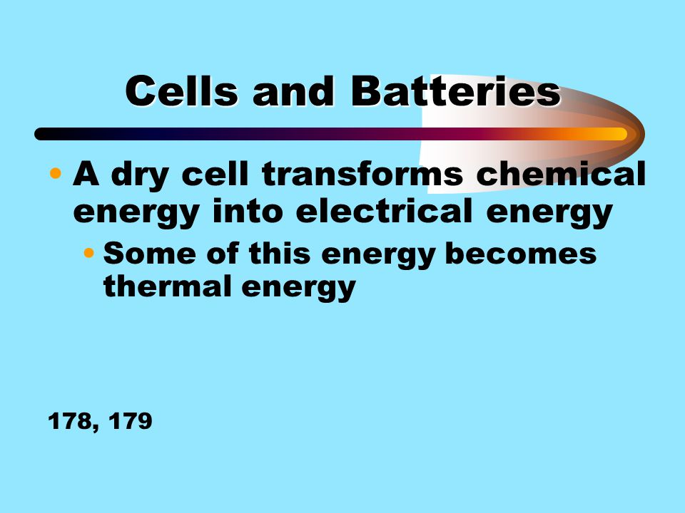 Cells and Batteries A dry cell transforms chemical energy into electrical energy. Some of this energy becomes thermal energy.