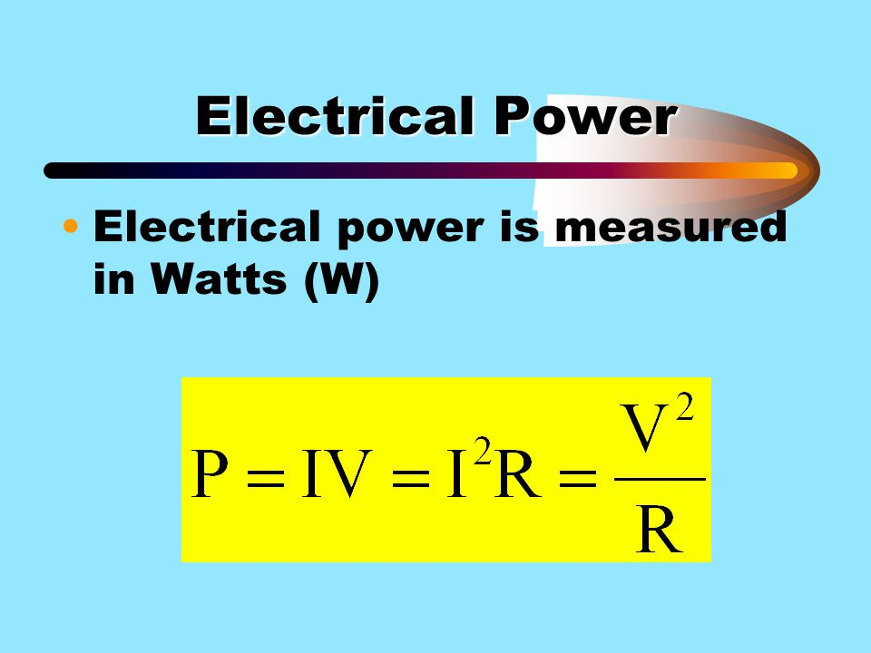 Electrical Power Electrical power is measured in Watts (W)