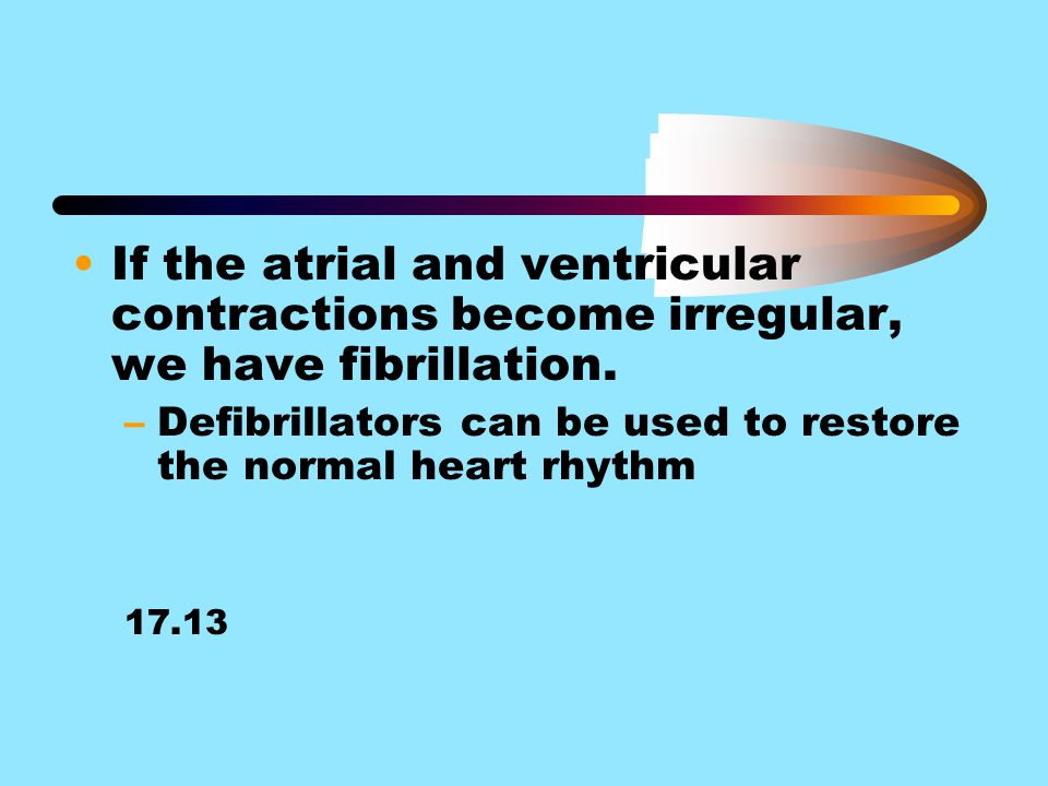 If the atrial and ventricular contractions become irregular, we have fibrillation.